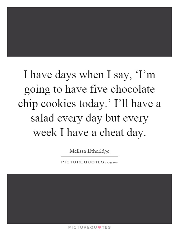 I have days when I say, 'I'm going to have five chocolate chip cookies today.' I'll have a salad every day but every week I have a cheat day Picture Quote #1