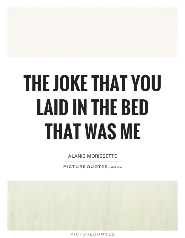 The joke that you laid in the bed that was me Picture Quote #1