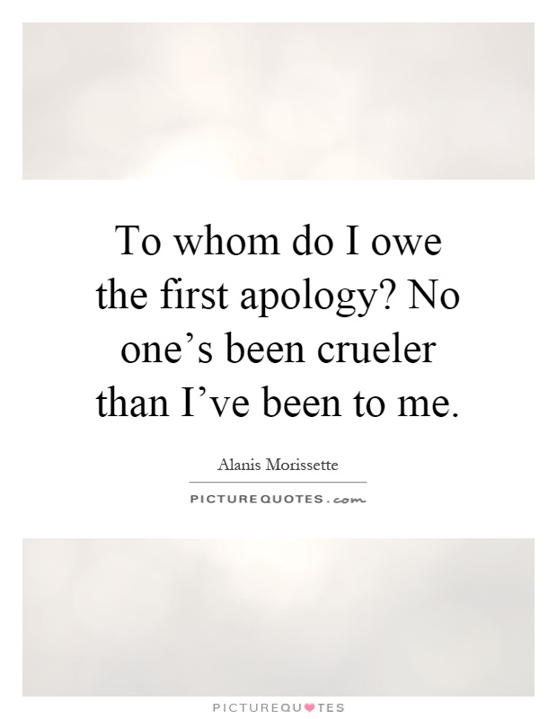 To whom do I owe the first apology? No one's been crueler than I've been to me Picture Quote #1