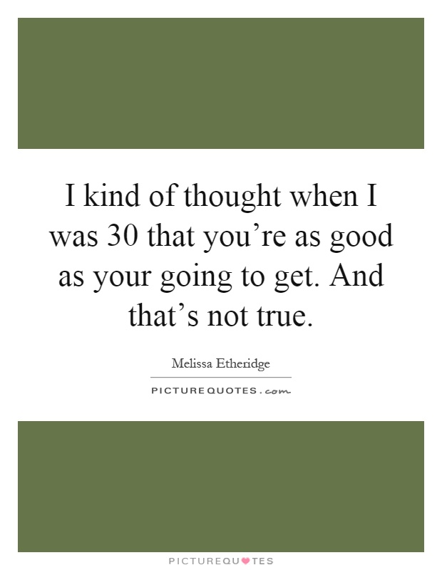 I kind of thought when I was 30 that you're as good as your going to get. And that's not true Picture Quote #1