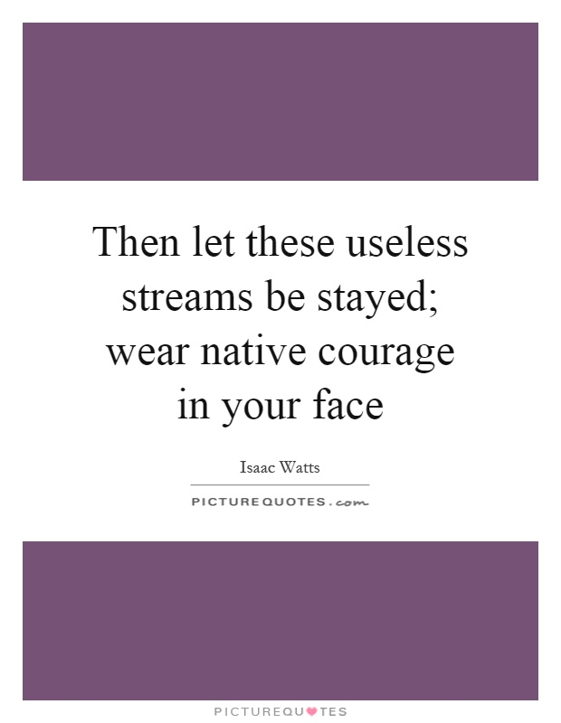 Then let these useless streams be stayed; wear native courage in your face Picture Quote #1