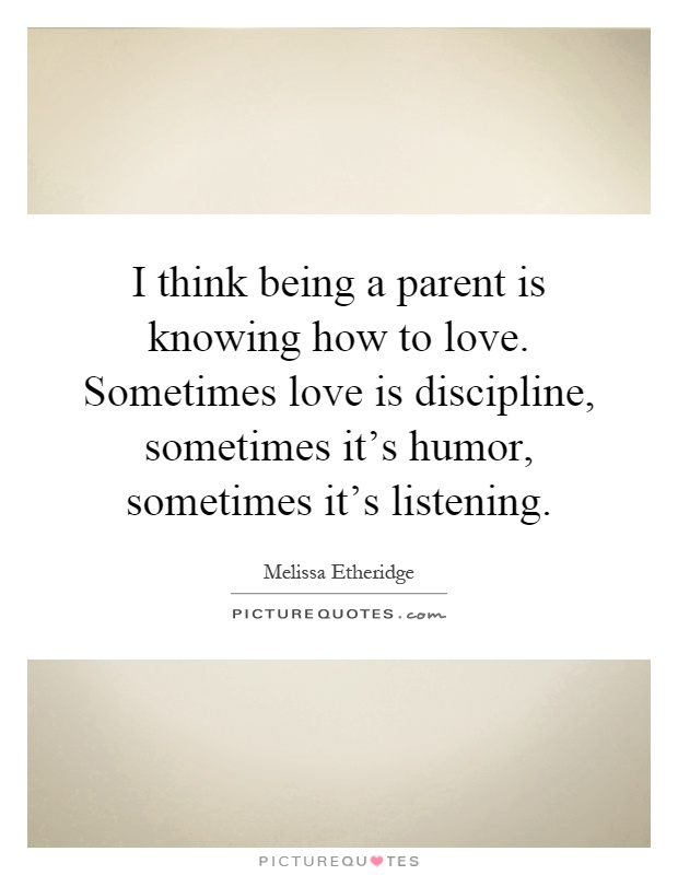 I think being a parent is knowing how to love. Sometimes love is discipline, sometimes it's humor, sometimes it's listening Picture Quote #1