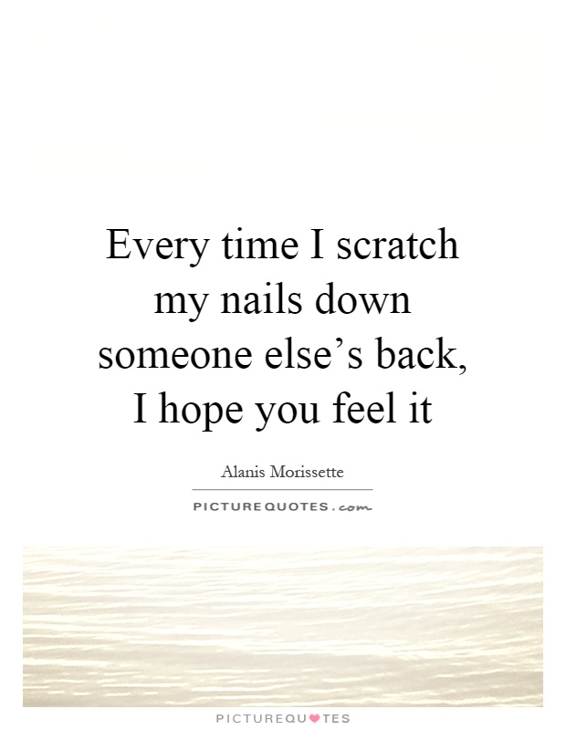 Every time I scratch my nails down someone else's back, I hope you feel it Picture Quote #1
