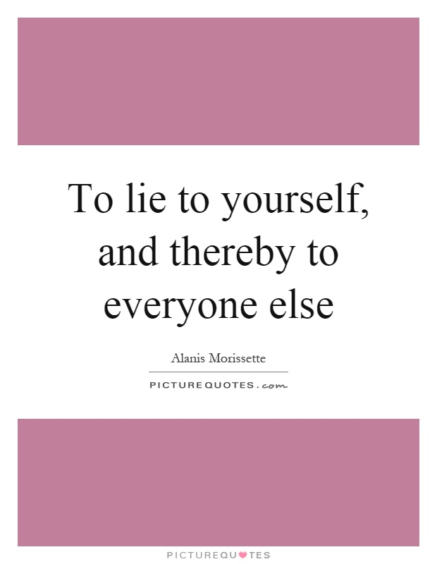 To lie to yourself, and thereby to everyone else Picture Quote #1