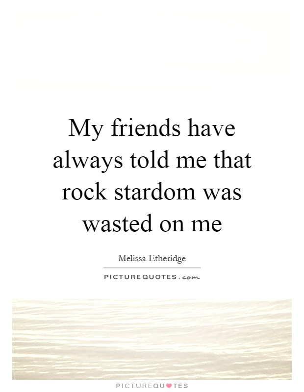My friends have always told me that rock stardom was wasted on me Picture Quote #1