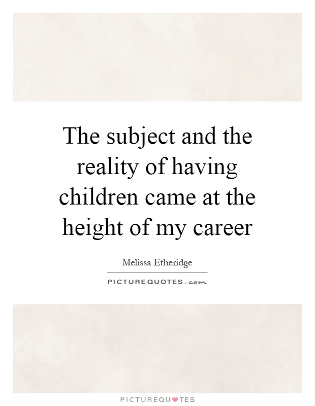 The subject and the reality of having children came at the height of my career Picture Quote #1