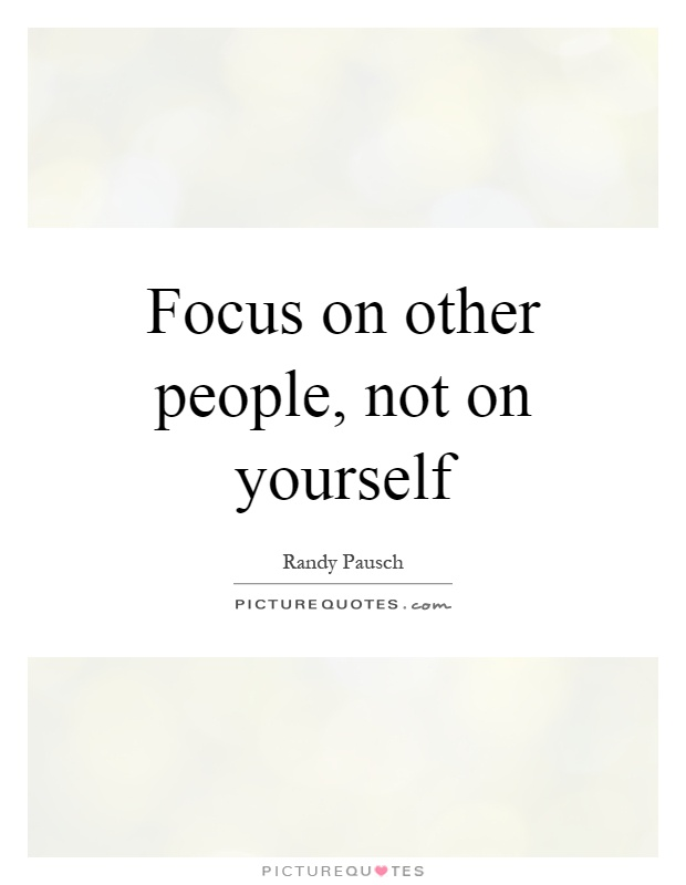 Focus on other people, not on yourself Picture Quote #1