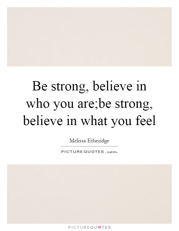 Be strong, believe in who you are;be strong, believe in what you feel Picture Quote #1