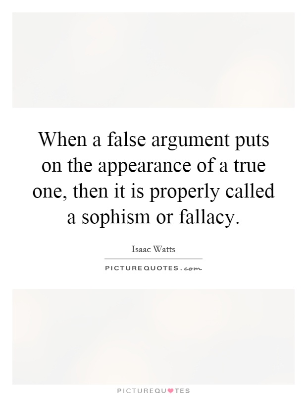 When a false argument puts on the appearance of a true one, then it is properly called a sophism or fallacy Picture Quote #1