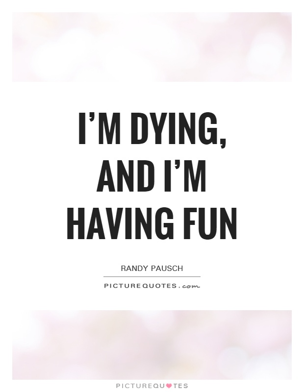 Quotes About Dying | I M Dying And I M Having Fun Picture Quotes