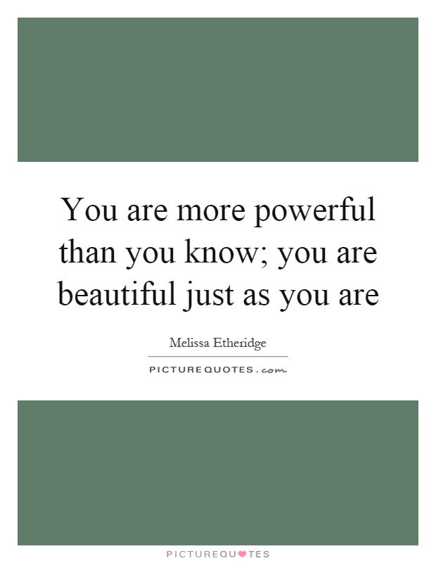 You are more powerful than you know; you are beautiful just as you are Picture Quote #1