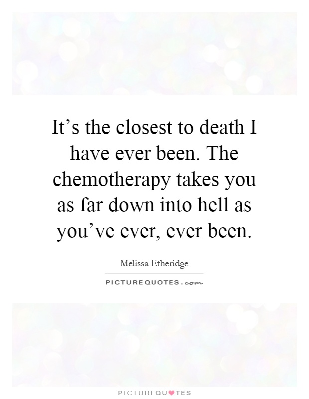 It's the closest to death I have ever been. The chemotherapy takes you as far down into hell as you've ever, ever been Picture Quote #1