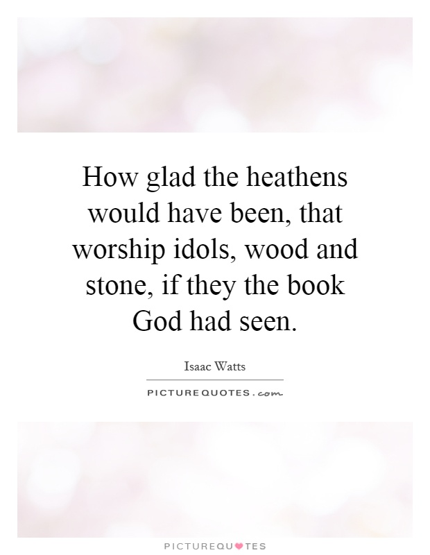 How glad the heathens would have been, that worship idols, wood and stone, if they the book God had seen Picture Quote #1