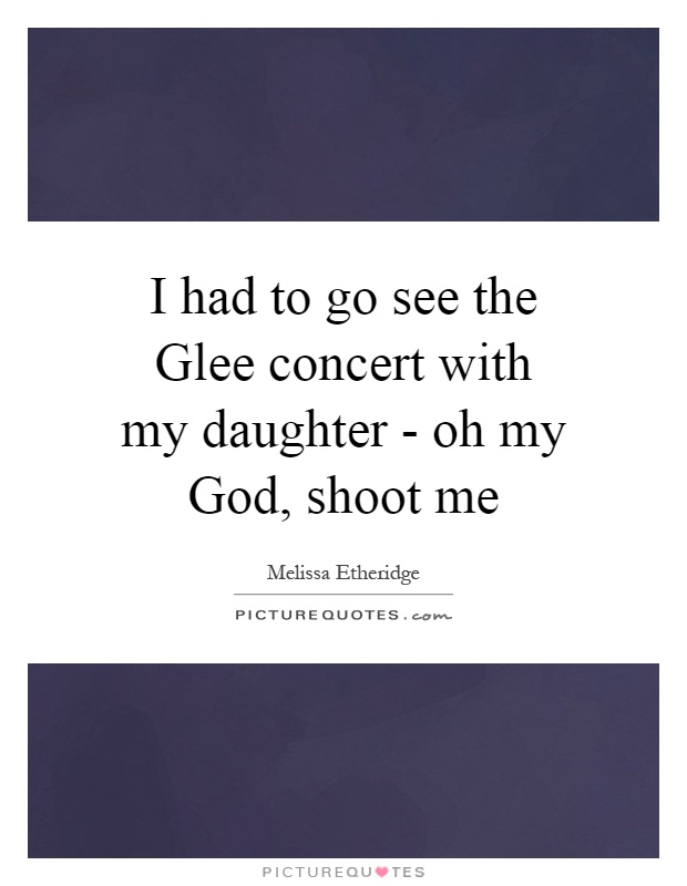 I had to go see the Glee concert with my daughter - oh my God, shoot me Picture Quote #1