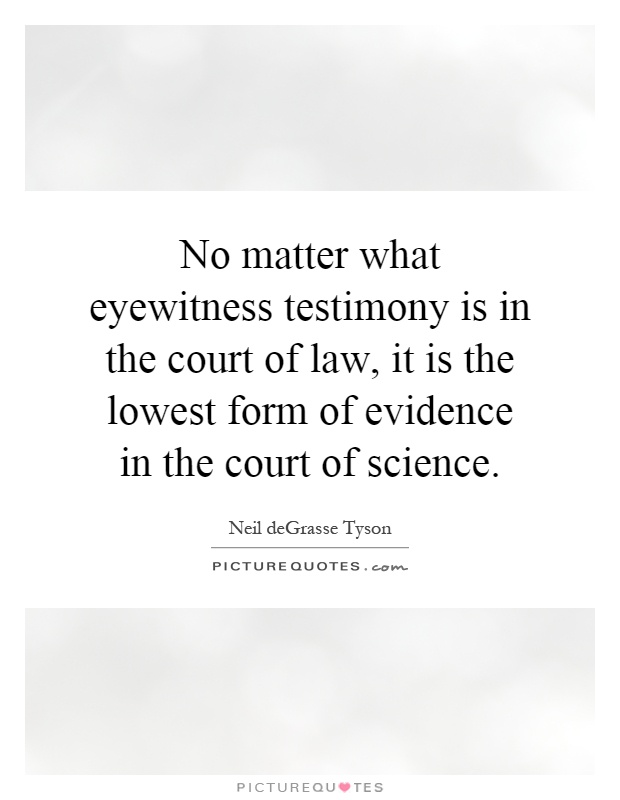 eyewitness testimony oldest form of evidence Within the courtroom setting, eyewitness accounts are the most common and significant testimonies that can potentially serve as the primary forms of evidence against a defendant some of the importance given to eyewitness testimony may have to do with the fact that jurors overly believe the testimony of eyewitnesses.