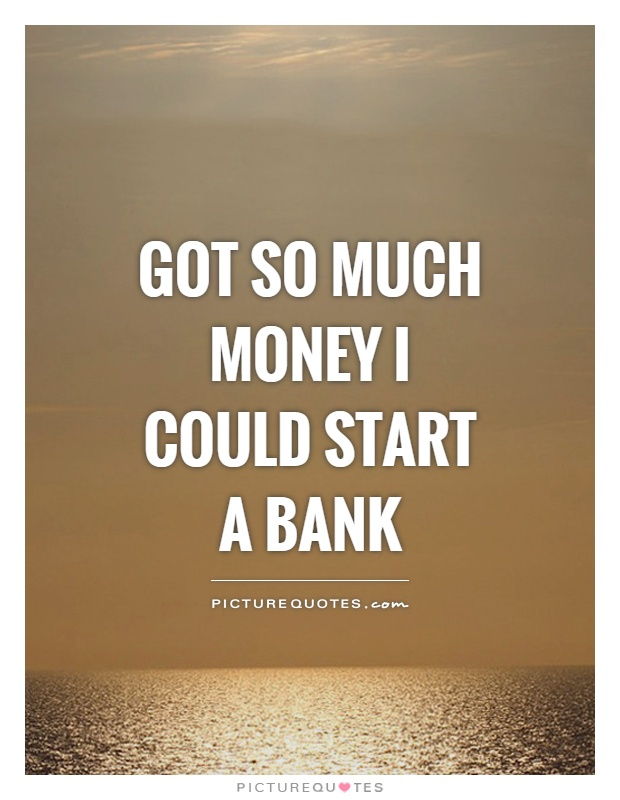 Got so much money I could start a bank Picture Quote #1