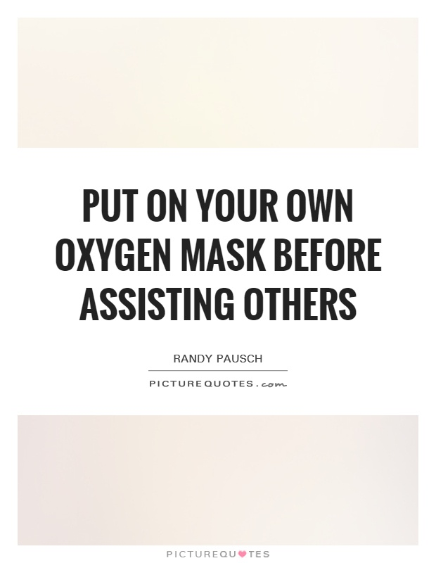 Put on your own oxygen mask before assisting others Picture Quote #1