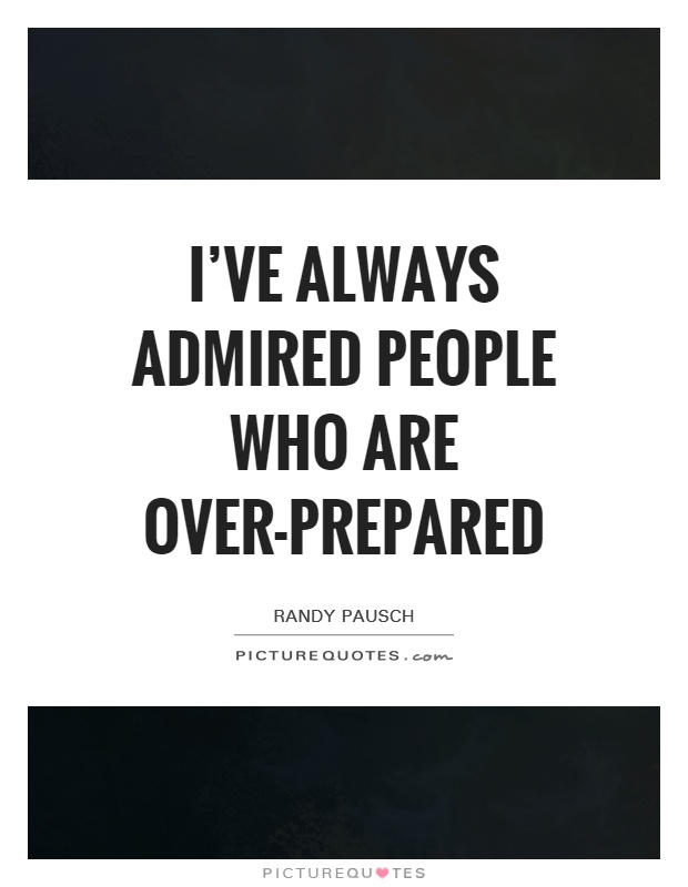 I've always admired people who are over-prepared Picture Quote #1