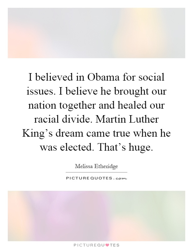 I believed in Obama for social issues. I believe he brought our nation together and healed our racial divide. Martin Luther King's dream came true when he was elected. That's huge Picture Quote #1