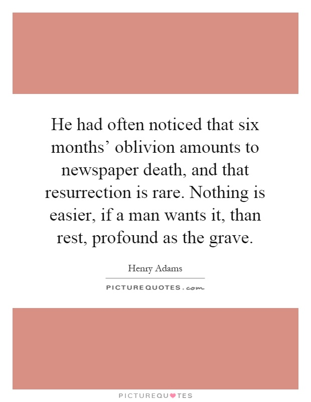 He had often noticed that six months' oblivion amounts to newspaper death, and that resurrection is rare. Nothing is easier, if a man wants it, than rest, profound as the grave Picture Quote #1