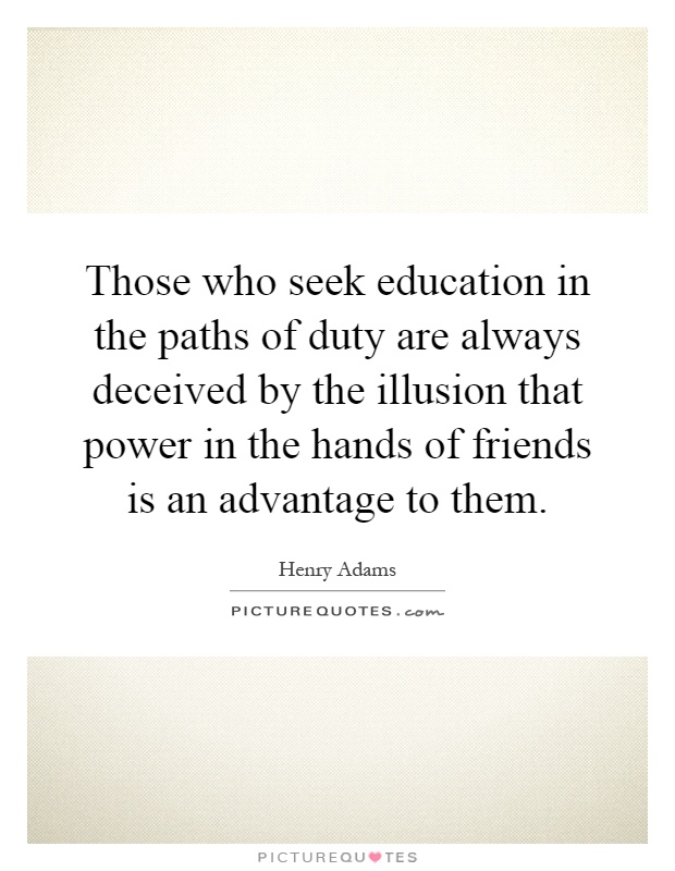Those who seek education in the paths of duty are always deceived by the illusion that power in the hands of friends is an advantage to them Picture Quote #1