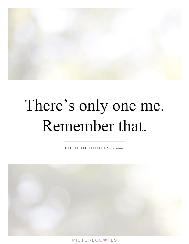 There's only one me. Remember that Picture Quote #1