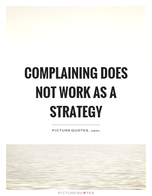 Complaining Does Not Work As A Strategy Picture Quotes
