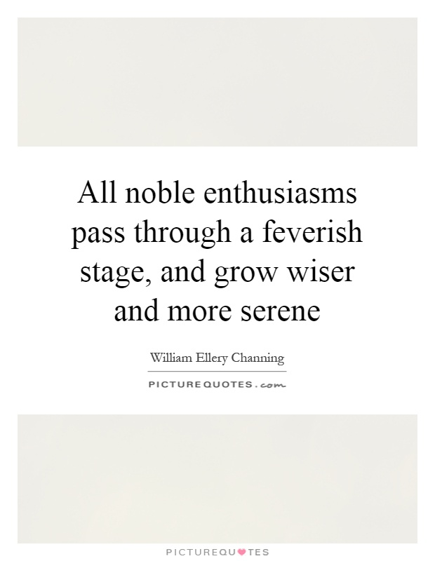 All noble enthusiasms pass through a feverish stage, and grow wiser and more serene Picture Quote #1