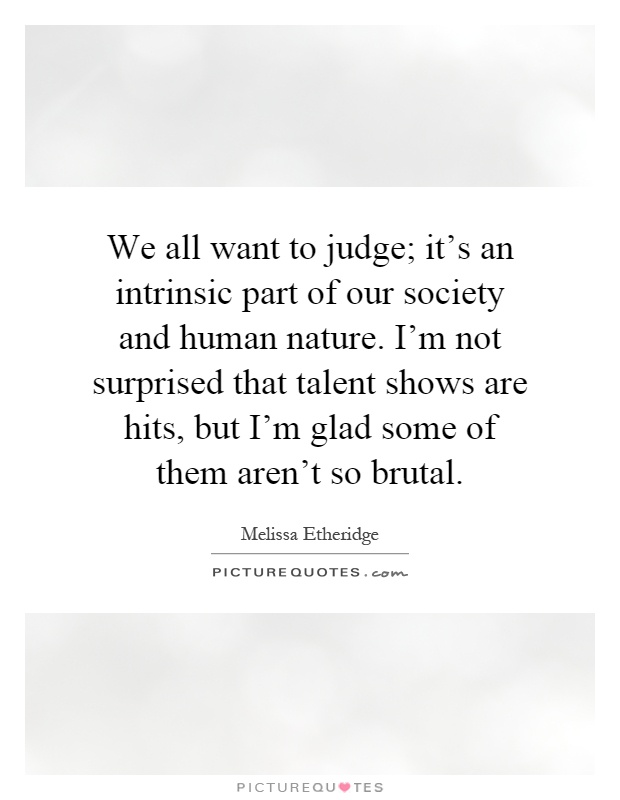 We all want to judge; it's an intrinsic part of our society and human nature. I'm not surprised that talent shows are hits, but I'm glad some of them aren't so brutal Picture Quote #1