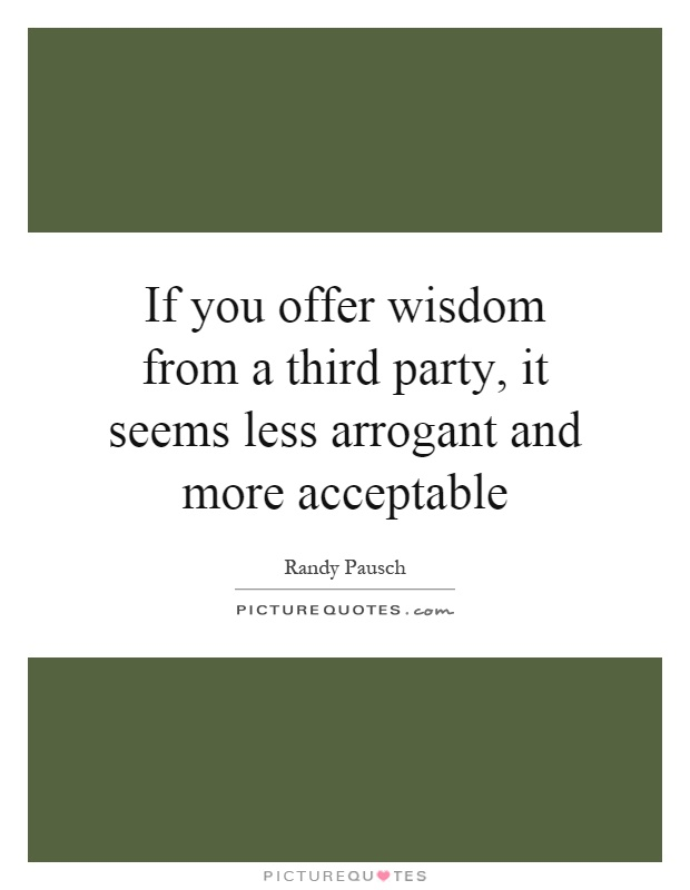 If you offer wisdom from a third party, it seems less arrogant and more acceptable Picture Quote #1