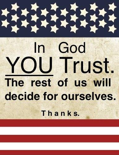 In God YOU trust. The rest of us will decide for ourselves. Thanks Picture Quote #1