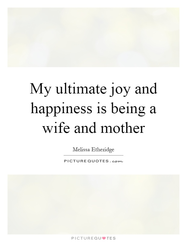 My ultimate joy and happiness is being a wife and mother Picture Quote #1