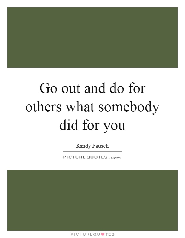 Go out and do for others what somebody did for you Picture Quote #1