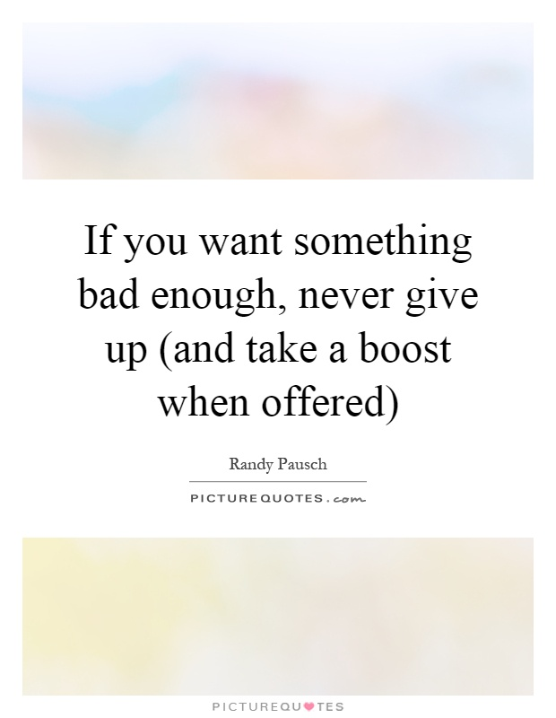 If you want something bad enough, never give up (and take a boost when offered) Picture Quote #1