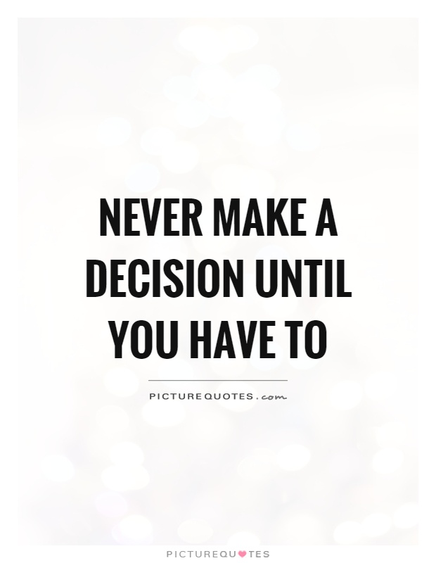 Never make a decision until you have to Picture Quote #1