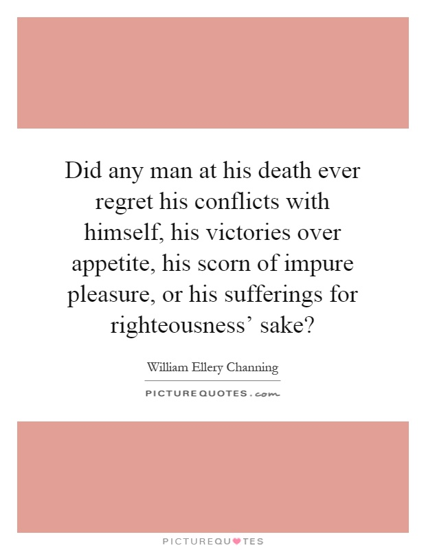 Did any man at his death ever regret his conflicts with himself, his victories over appetite, his scorn of impure pleasure, or his sufferings for righteousness' sake? Picture Quote #1