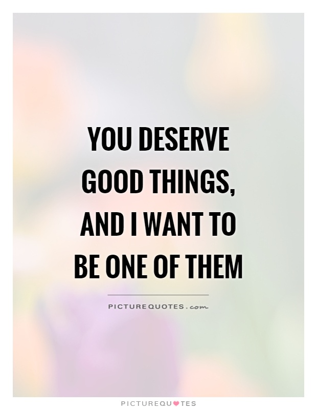 You deserve good things, and I want to be one of them Picture Quote #1