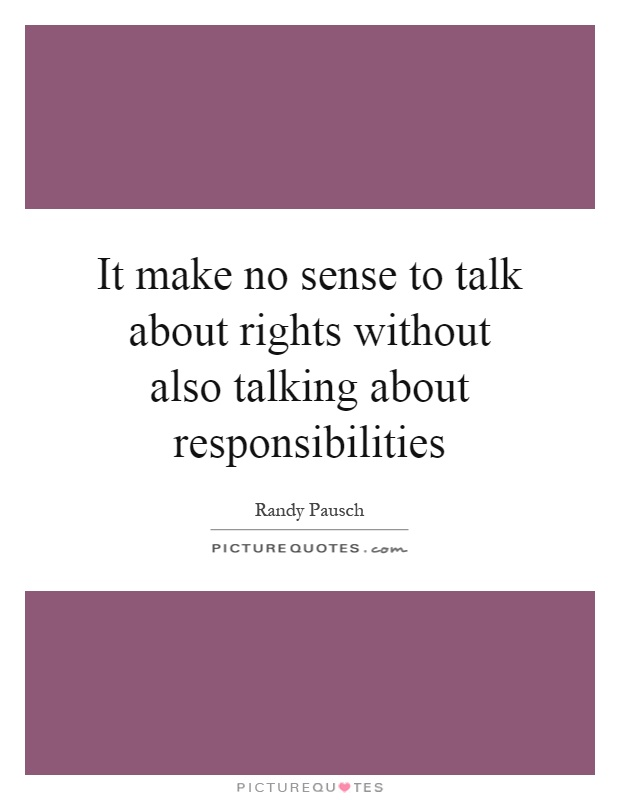 It make no sense to talk about rights without also talking about responsibilities Picture Quote #1