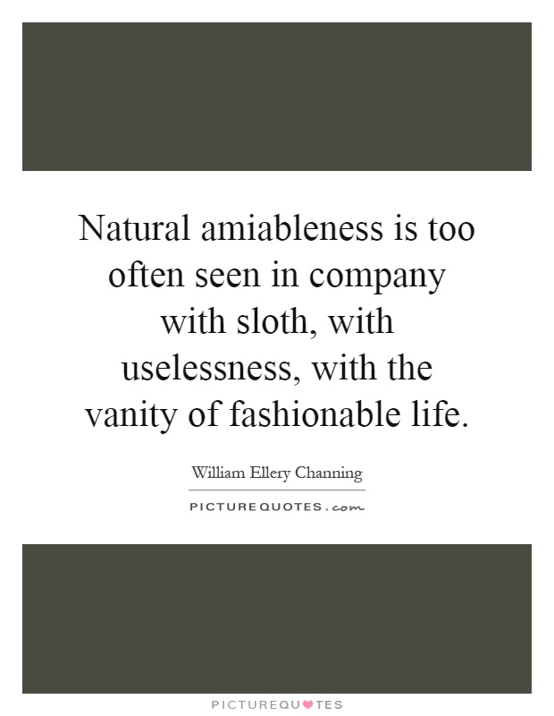 Natural amiableness is too often seen in company with sloth, with uselessness, with the vanity of fashionable life Picture Quote #1