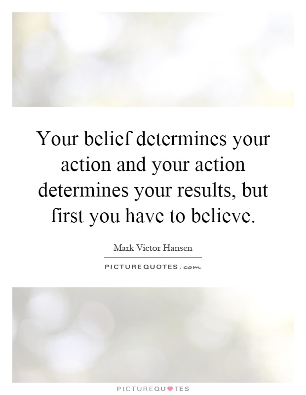Your belief determines your action and your action determines your results, but first you have to believe Picture Quote #1