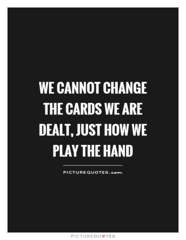 We cannot change the cards we are dealt, just how we play the hand Picture Quote #1