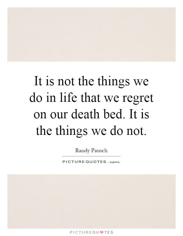 It is not the things we do in life that we regret on our death bed. It is the things we do not Picture Quote #1