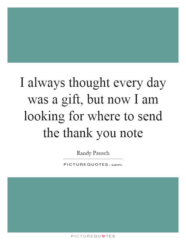 I always thought every day was a gift, but now I am looking for where to send the thank you note Picture Quote #1