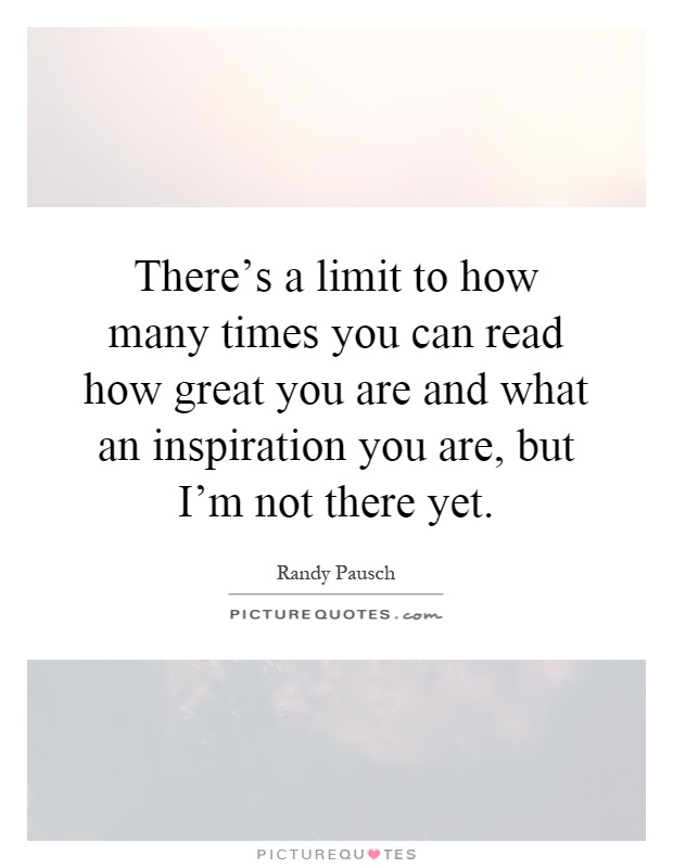 There's a limit to how many times you can read how great you are and what an inspiration you are, but I'm not there yet Picture Quote #1