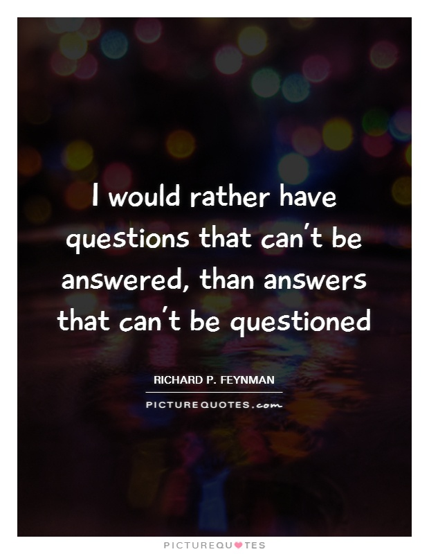I would rather have questions that can't be answered, than answers that can't be questioned Picture Quote #1