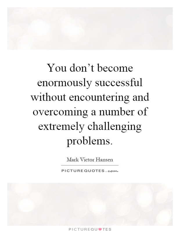 You don't become enormously successful without encountering and overcoming a number of extremely challenging problems Picture Quote #1