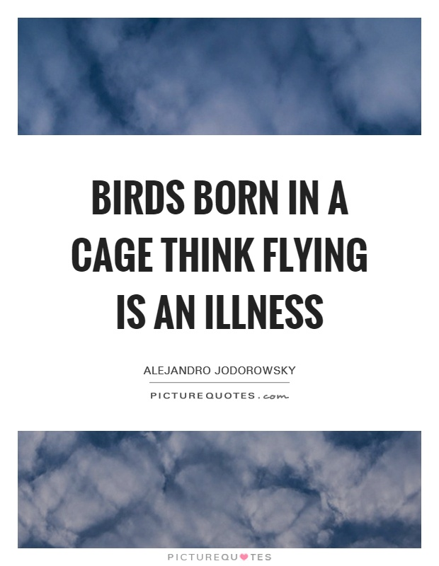 Birds born in a cage think flying is an illness Picture Quote #1