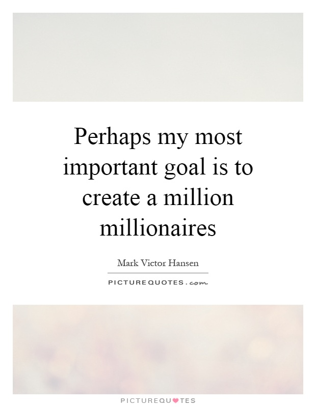Perhaps my most important goal is to create a million millionaires Picture Quote #1
