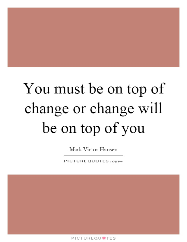You must be on top of change or change will be on top of you Picture Quote #1