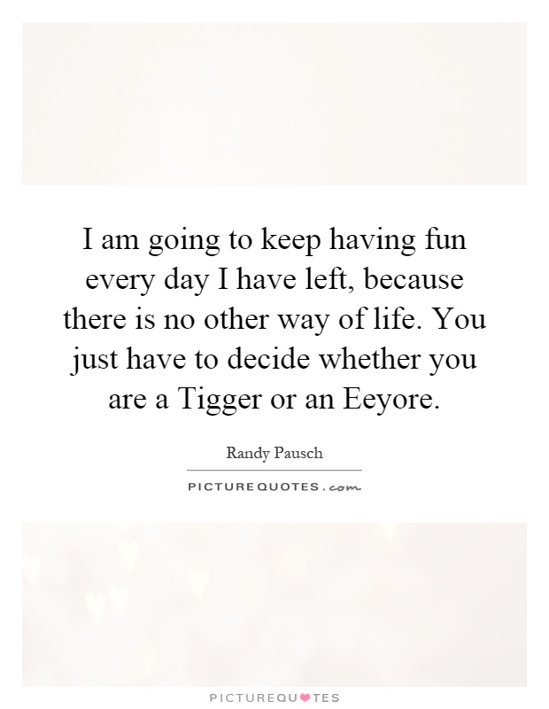 I am going to keep having fun every day I have left, because there is no other way of life. You just have to decide whether you are a Tigger or an Eeyore Picture Quote #1